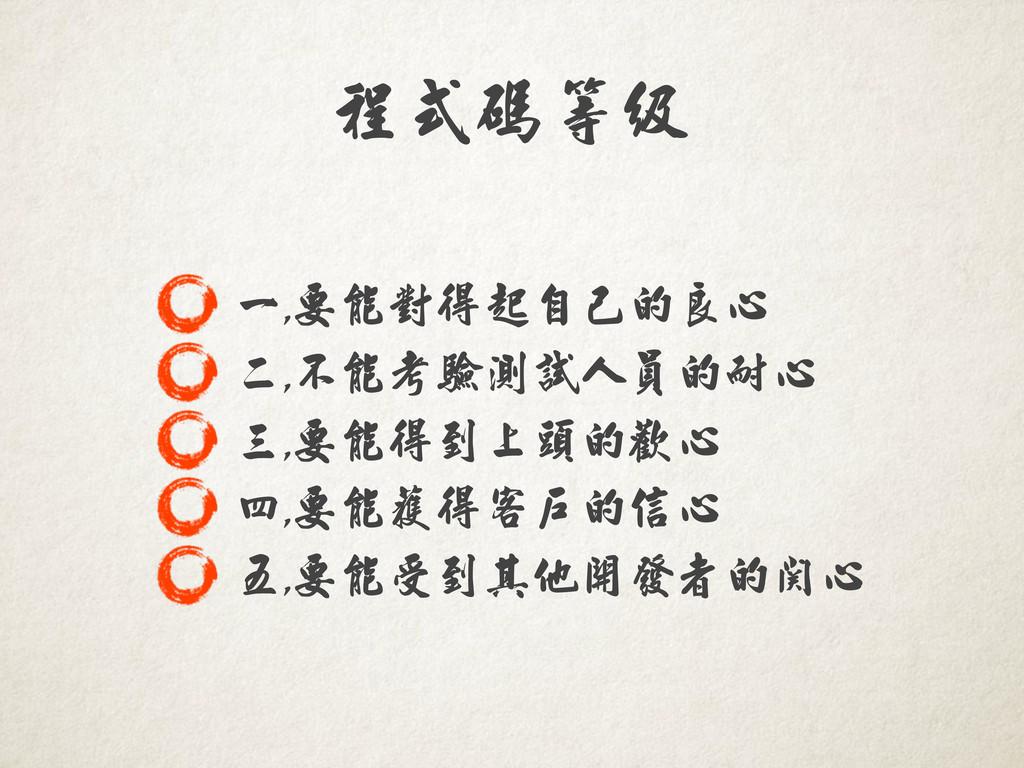 程式碼等級 一,,,要能對得起自己的良心 二,,,不能考驗測試人員的耐心 三,,,要能得到上頭...