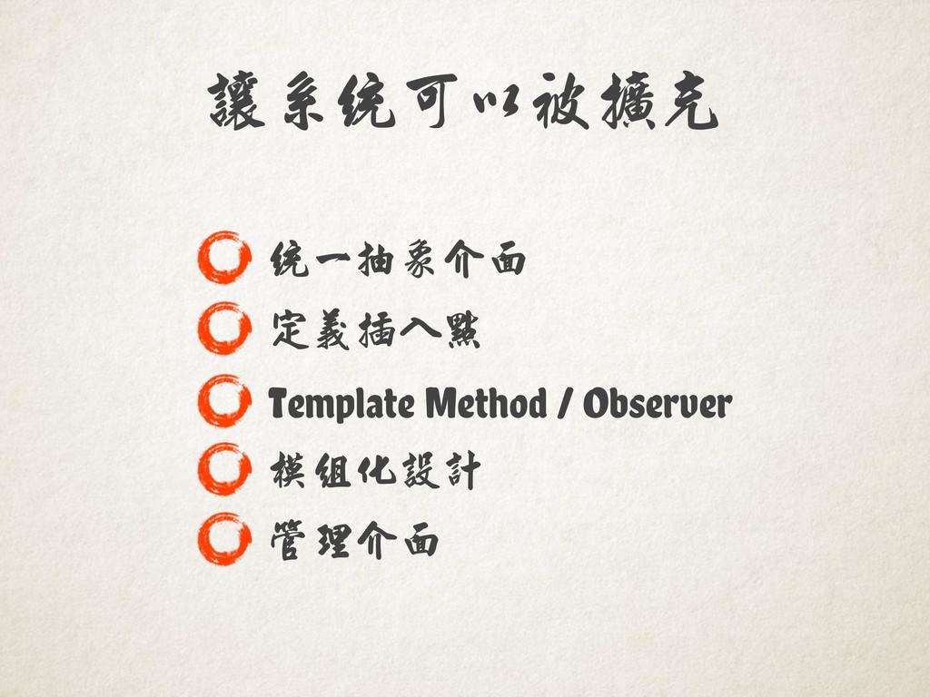 讓系統可以被擴充 統一抽象介面 定義插入點 Template Method / Observe...