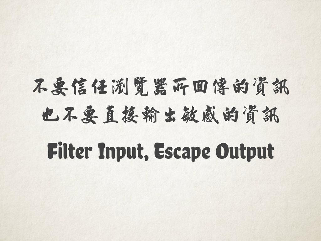 Filter Input, Escape Output 不要信任瀏覽器所回傳的資訊 也不要直接...