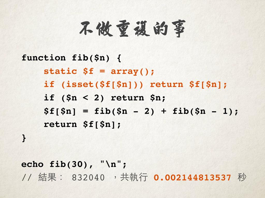 不做重複的事 function fib($n) { static $f = array(); ...