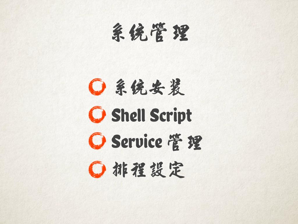 系統管理������� 系統安裝 Shell Script Service 管理�������...