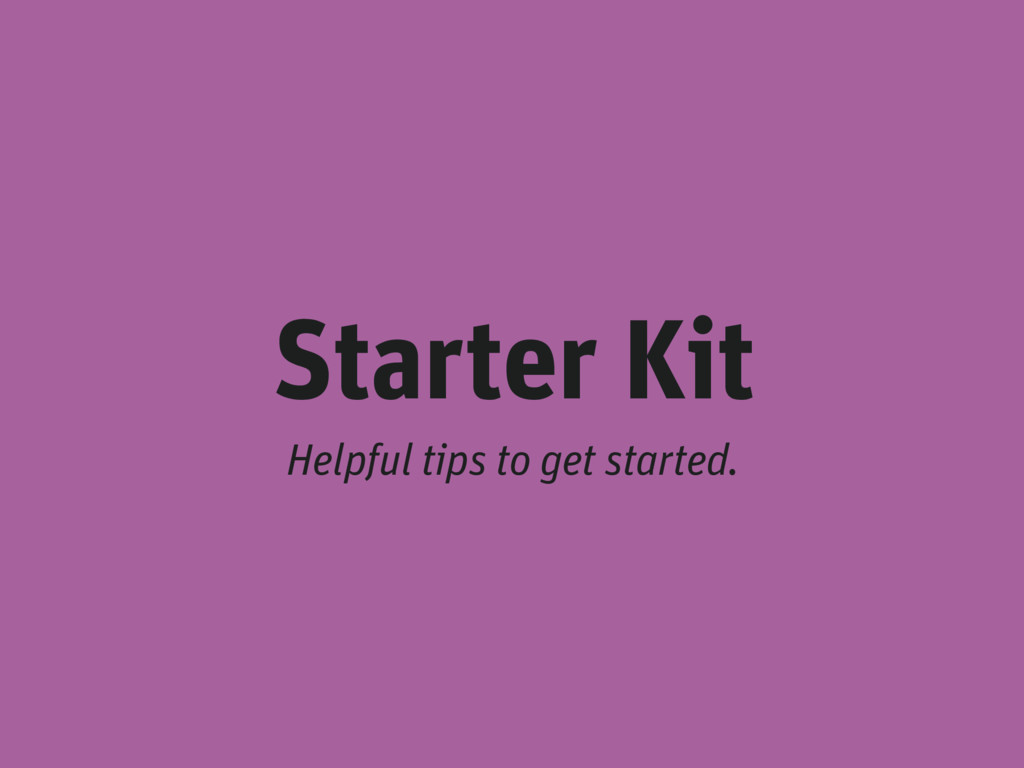 Starter Kit Helpful tips to get started.