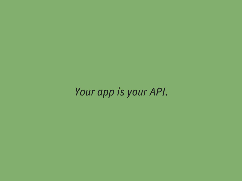Your app is your API.