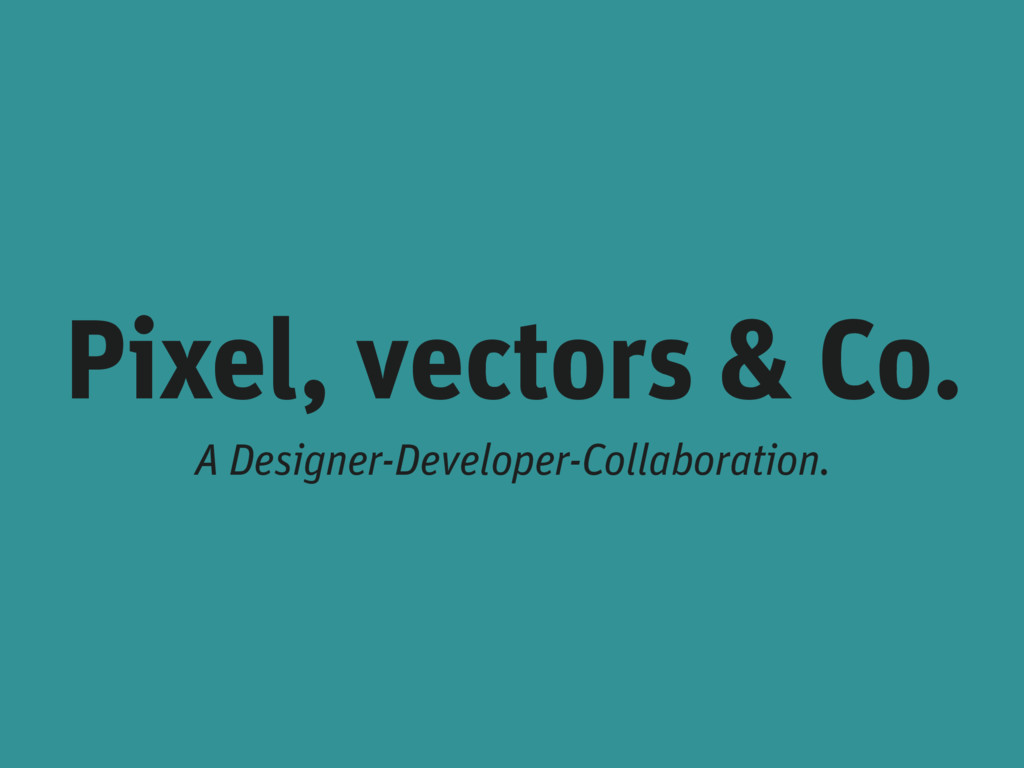 Pixel, vectors & Co. A Designer-Developer-Colla...