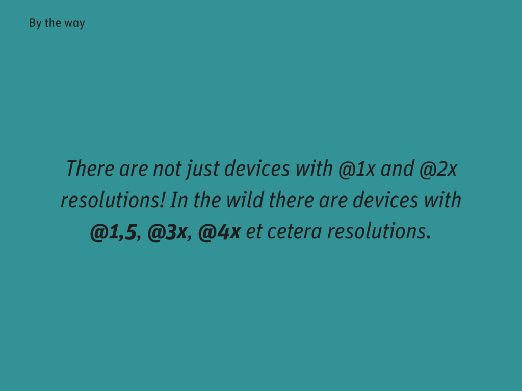 There are not just devices with @1x and @2x res...