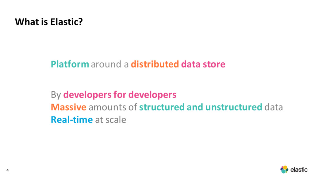 4 What is Elastic? Platformaround a distributed...