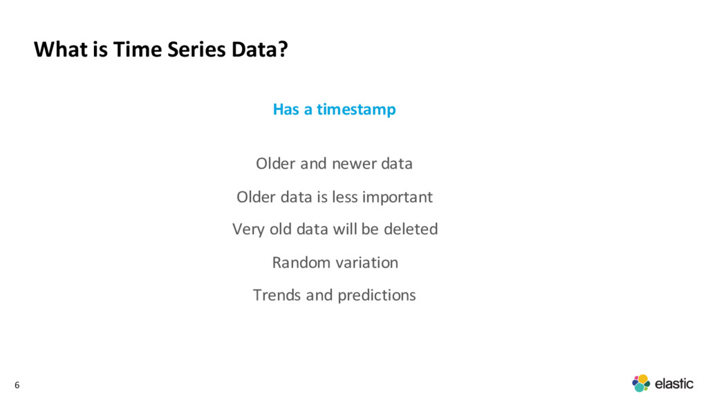 6 What is Time Series Data? Has a timestamp Old...
