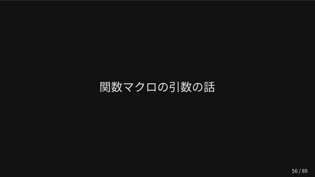 関数マクロの引数の話 56 / 89