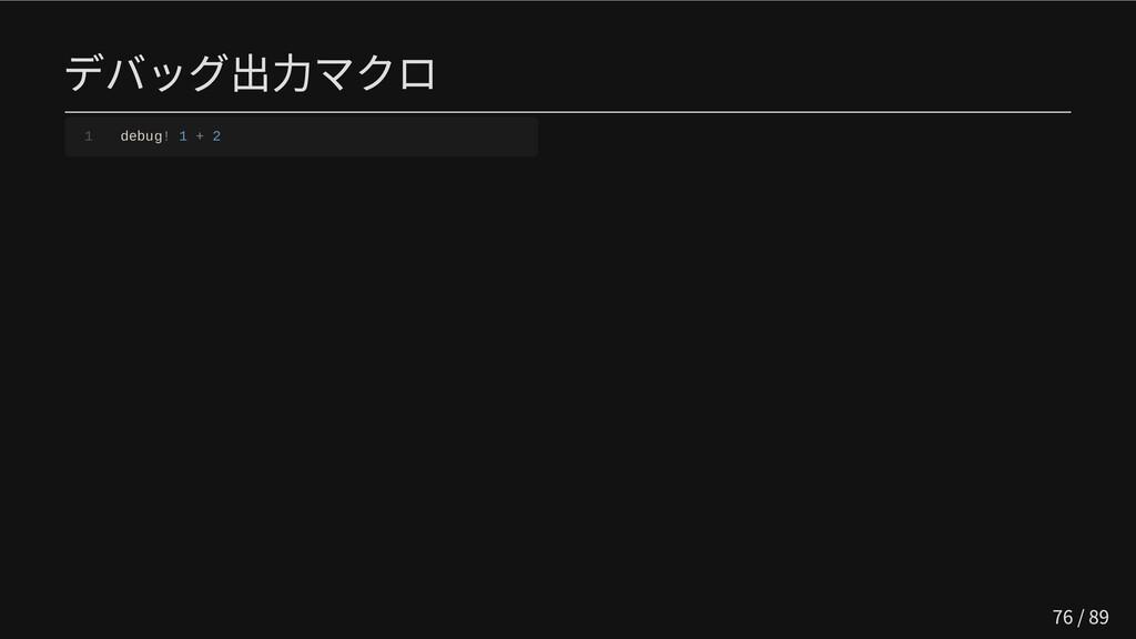 デバッグ出力マクロ 1 debug! 1 + 2 76 / 89