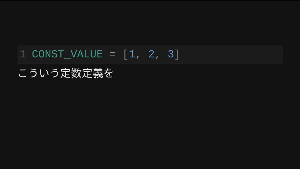 1 CONST_VALUE = [1, 2, 3] こういう定数定義を