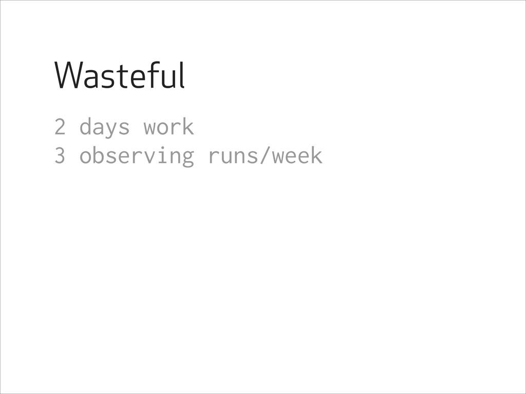 Wasteful 2 days work 3 observing runs/week !