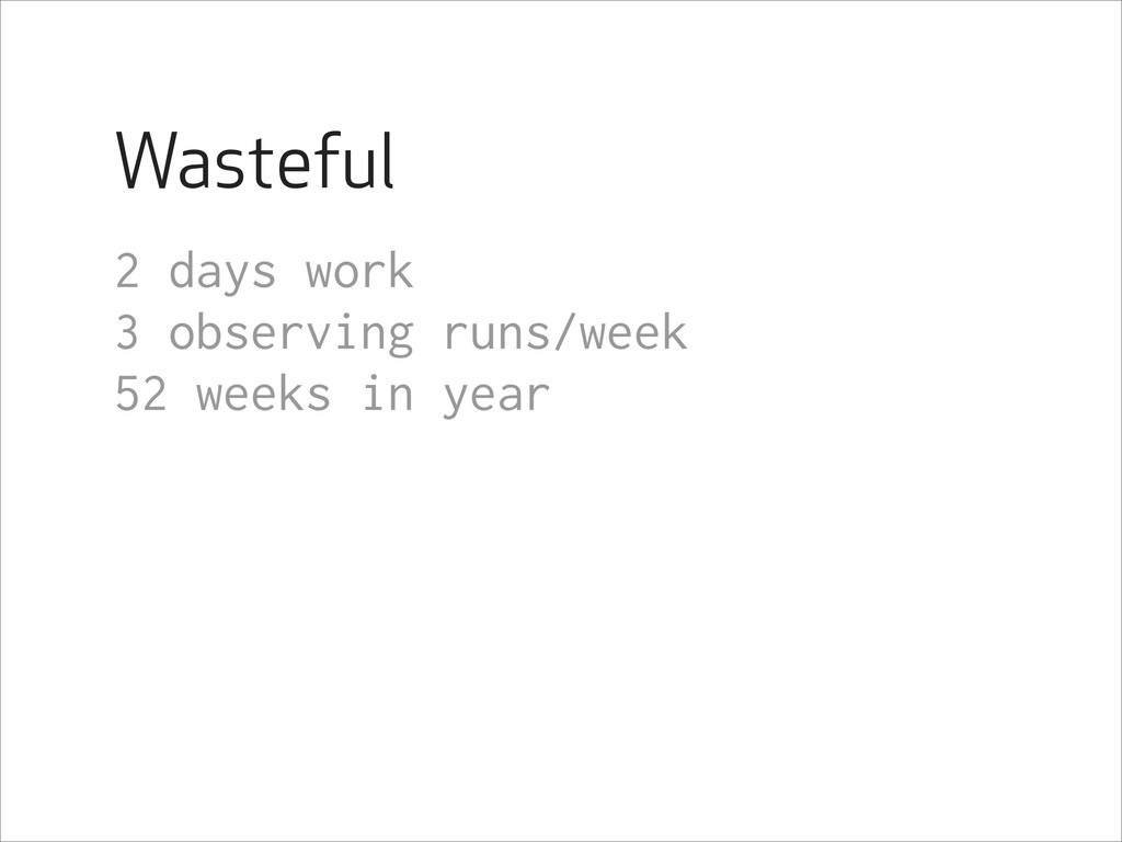 Wasteful 2 days work 3 observing runs/week 52 w...
