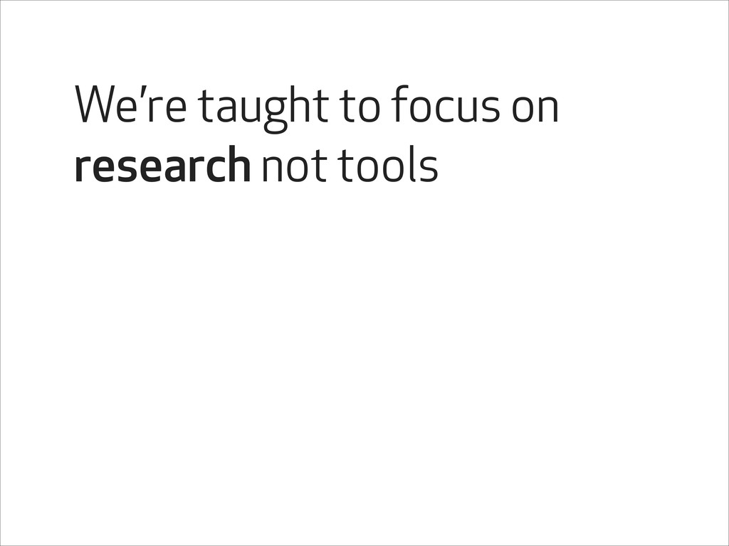 We're taught to focus on research not tools