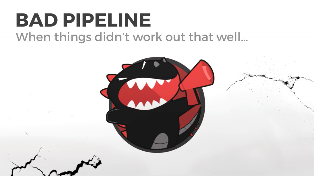 BAD PIPELINE When things didn't work out that w...