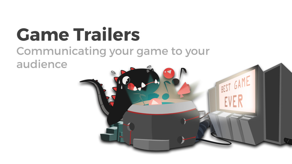 Game Trailers Communicating your game to your a...