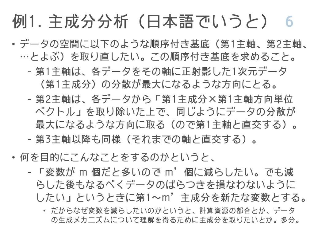 例1. 主成分分析(日本語でいうと) 6 • データの空間に以下のような順序付き基底(第1主軸...