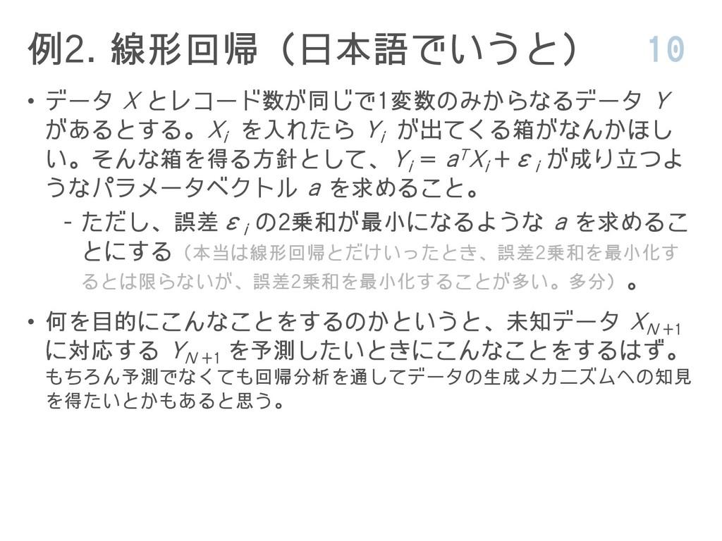 例2. 線形回帰(日本語でいうと) 10 • データ X とレコード数が同じで1変数のみからな...
