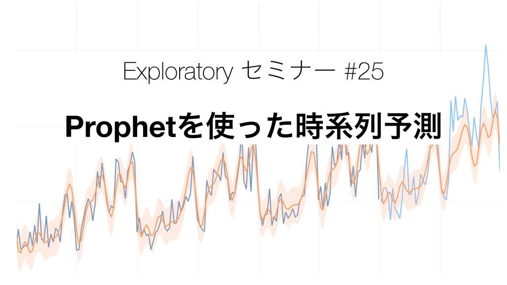 Exploratory ηϛφʔ #25 ProphetΛͬͨܥྻ༧ଌ