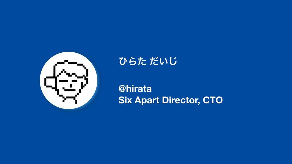 ͻΒͨ ͍ͩ͡ @hirata Six Apart Director, CTO