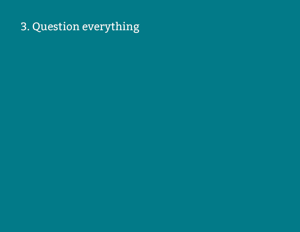 3. Question everything 3. Question everything