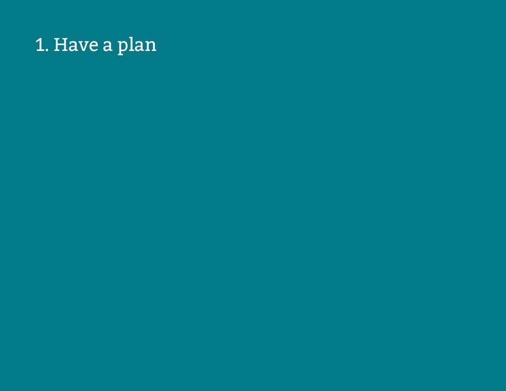 1. Have a plan 1. Have a plan