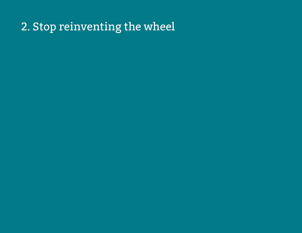 2. Stop reinventing the wheel 2. Stop reinventi...