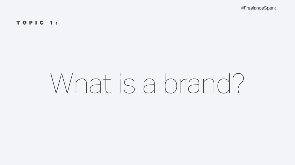 #FreelanceSpark T O P I C 1 : What is a brand?
