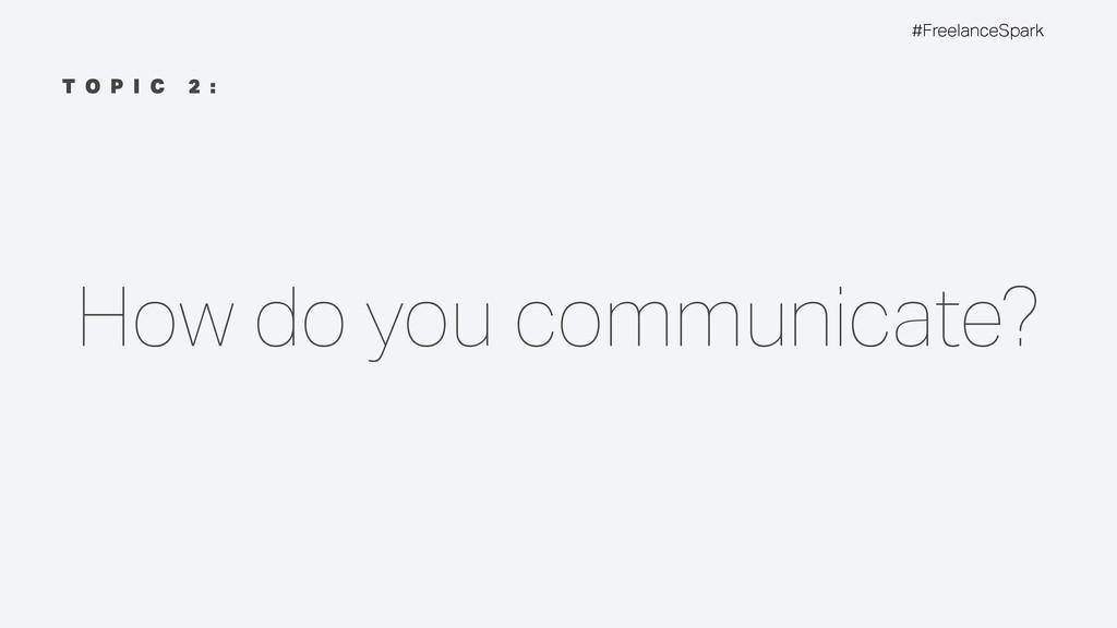 #FreelanceSpark T O P I C 2 : How do you commun...