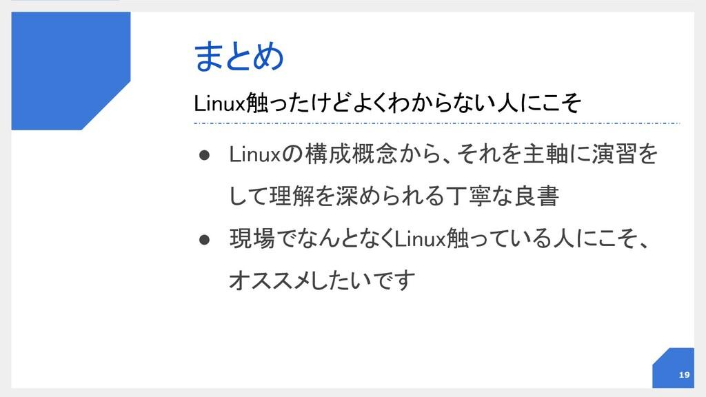 まとめ ● Linuxの構成概念から、それを主軸に演習を して理解を深められる丁寧な良書 ...