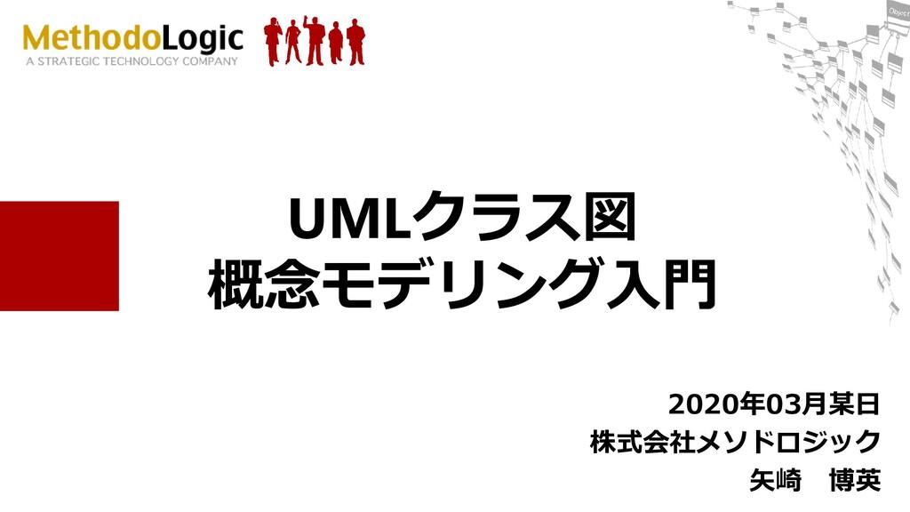 UMLクラス図 概念モデリング入門 2020年03月某日 株式会社メソドロジック 矢崎 博英