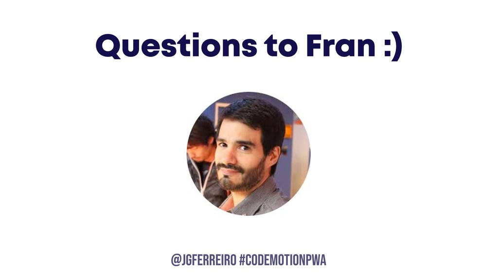 @JGFERREIRO @JGFERREIRO #CODEMOTIONPWA Question...