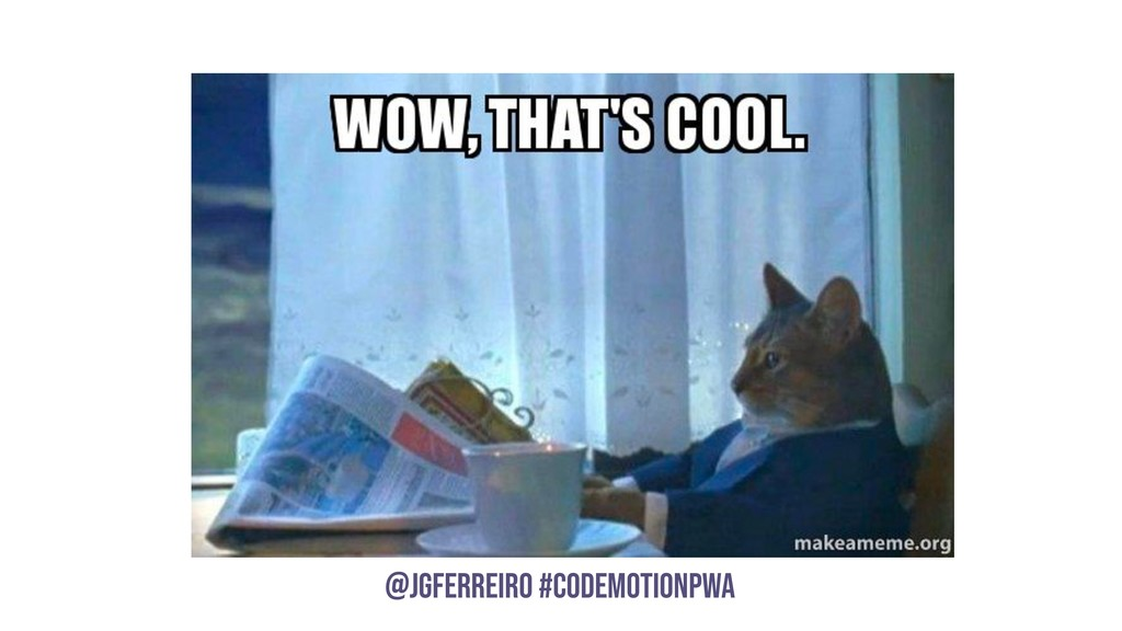 @JGFERREIRO @JGFERREIRO #CODEMOTIONPWA PWAs can...