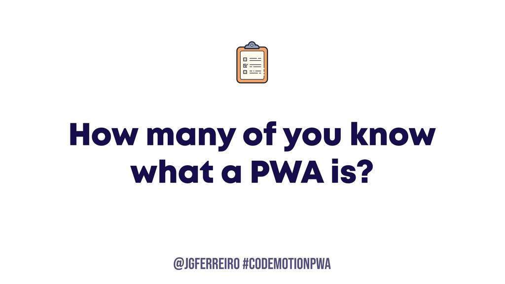 @JGFERREIRO @JGFERREIRO #codemotionpwa How many...