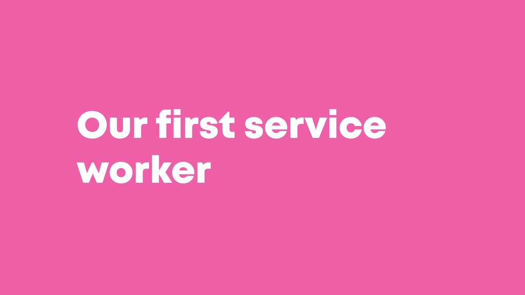 @JGFERREIRO @JGFERREIRO Our first service worker