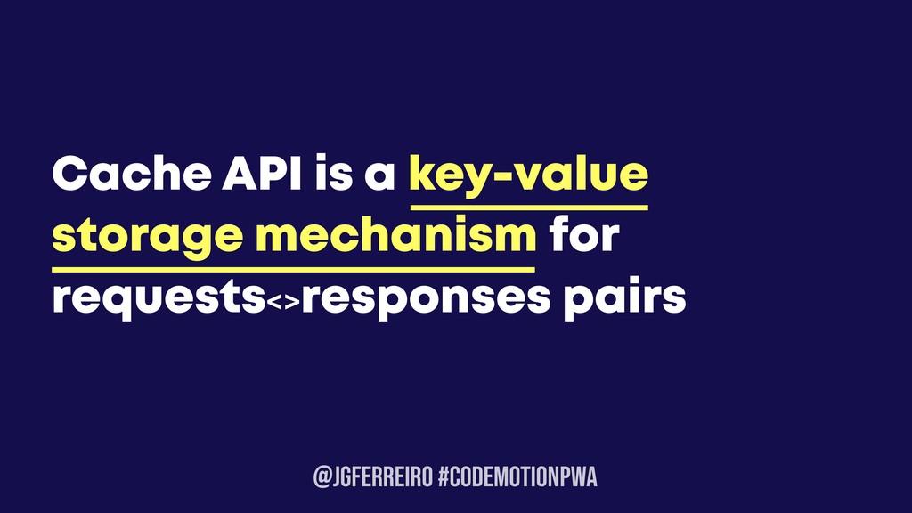 @JGFERREIRO #CODEMOTIONPWA Cache API is a key-v...