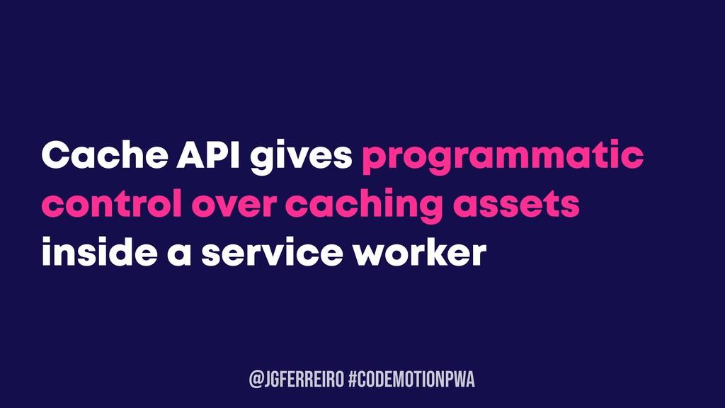 @JGFERREIRO #CODEMOTIONPWA Cache API gives prog...