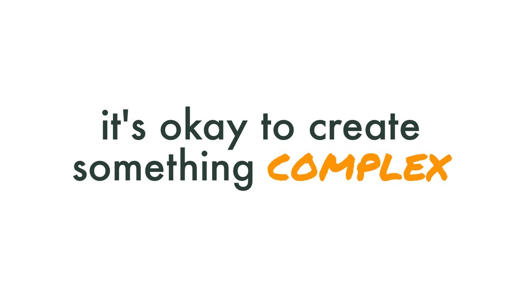 it's okay to create something complex