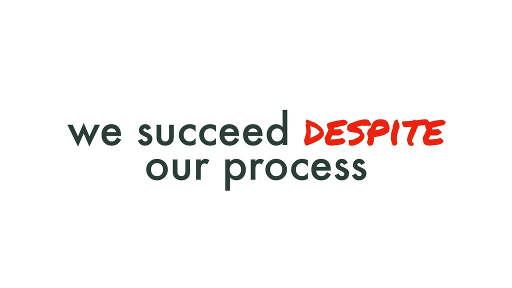 we succeed despite our process