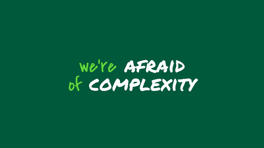 we're afraid of complexity