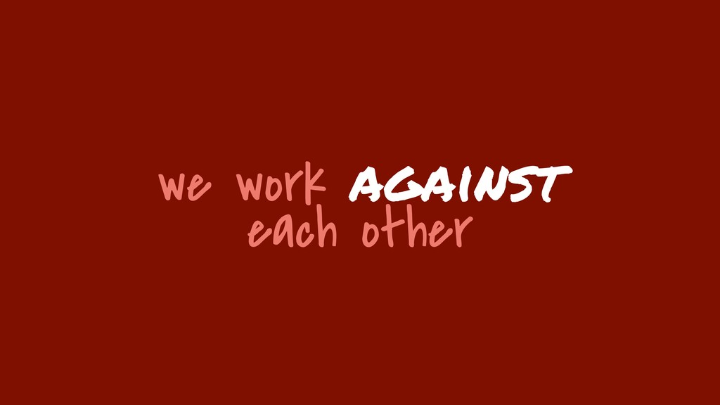 we work against each other