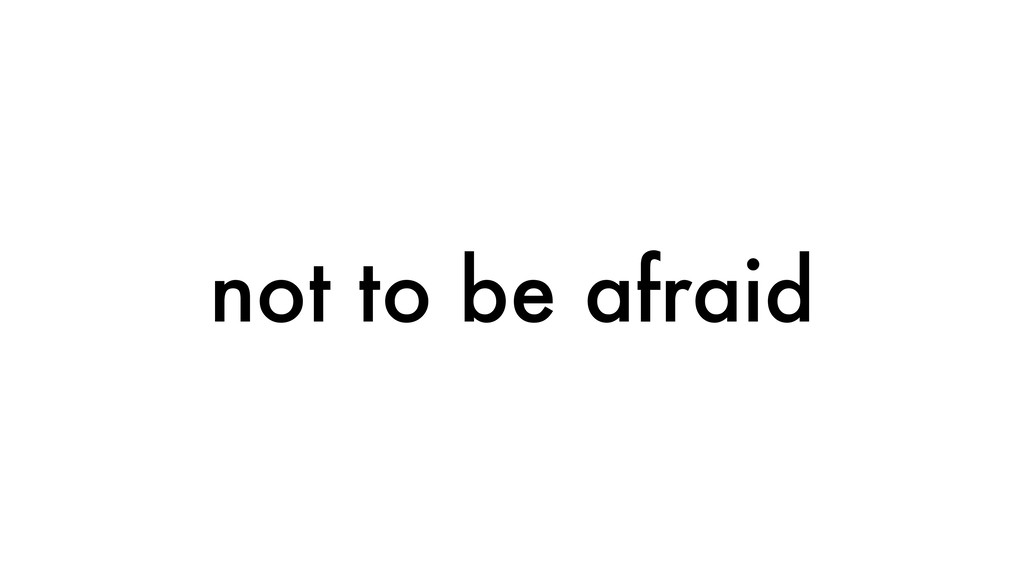 not to be afraid