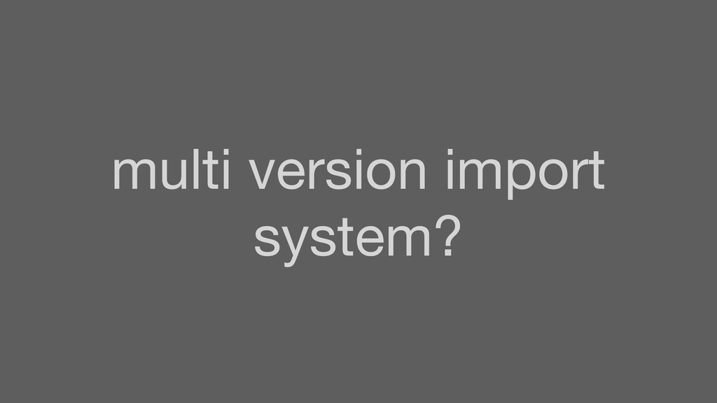 multi version import system?