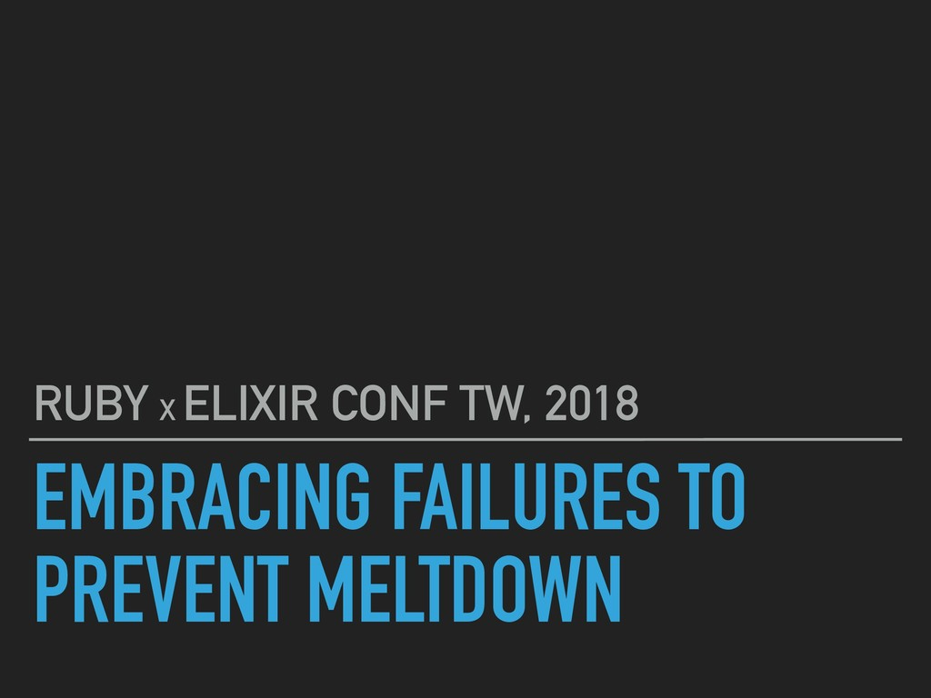 EMBRACING FAILURES TO PREVENT MELTDOWN RUBY X E...