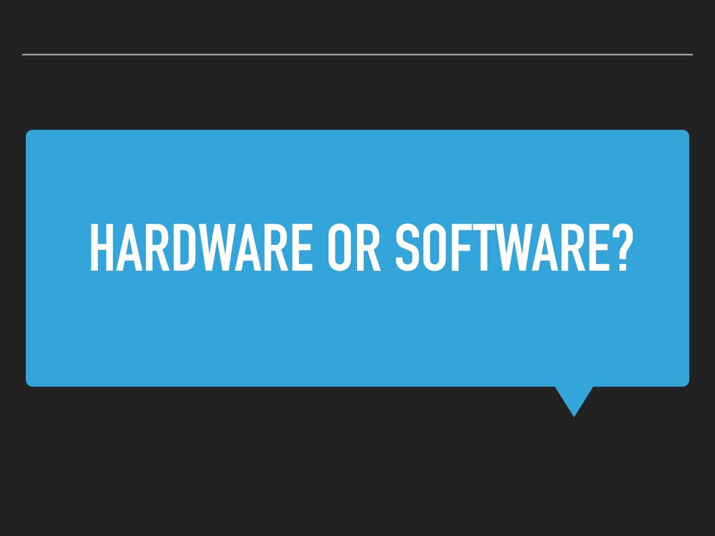 HARDWARE OR SOFTWARE?