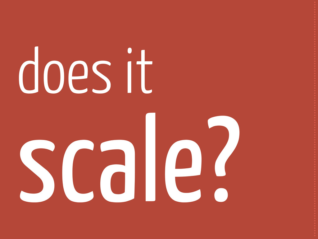 does it scale? ...................................