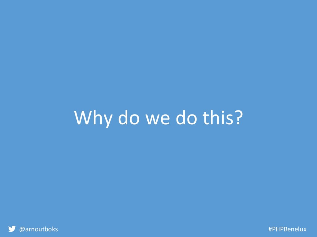 @arnoutboks #PHPBenelux Why do we do this?