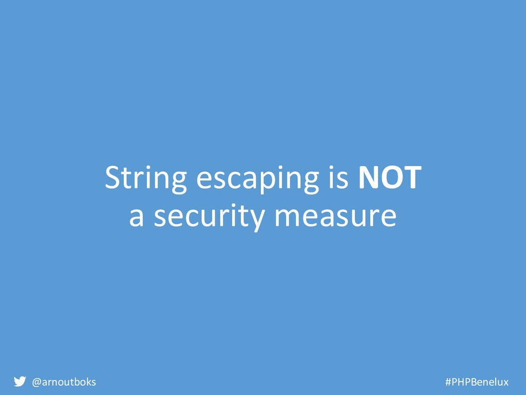@arnoutboks #PHPBenelux String escaping is NOT ...