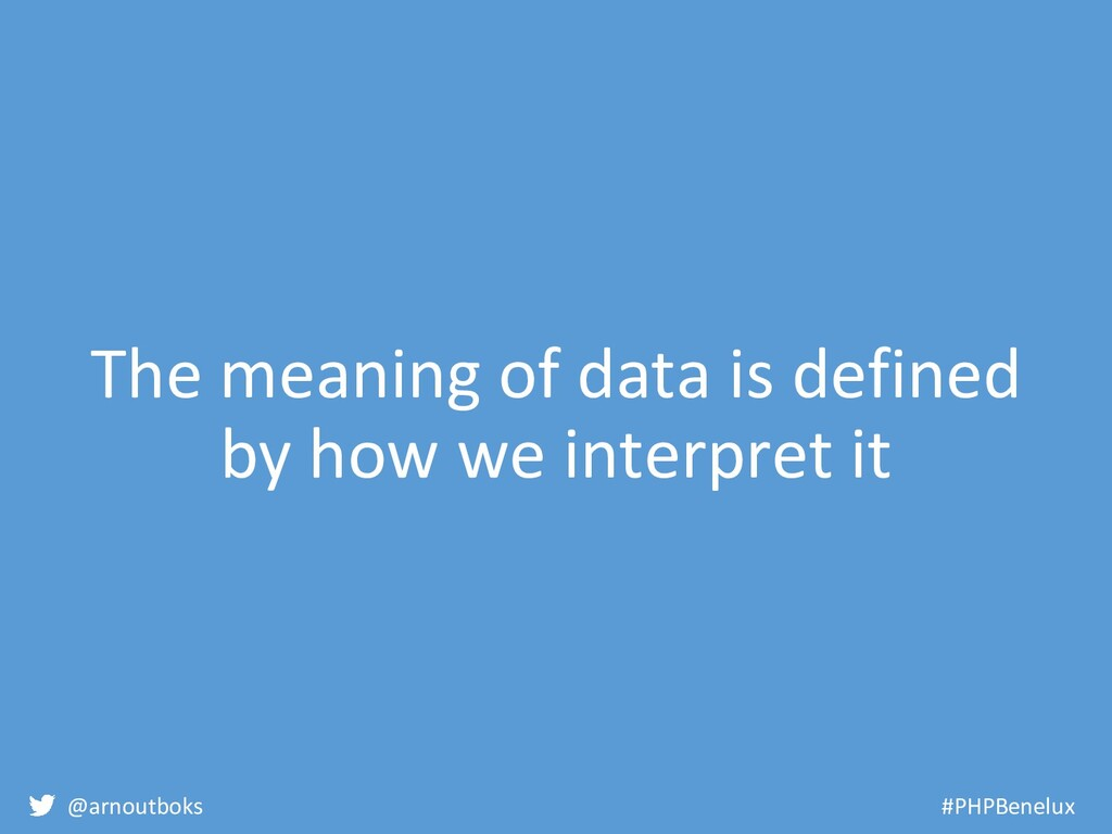 @arnoutboks #PHPBenelux The meaning of data is ...