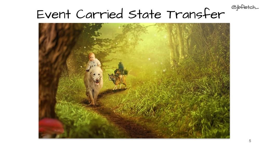 Event Carried State Transfer 5 @jbfletch_