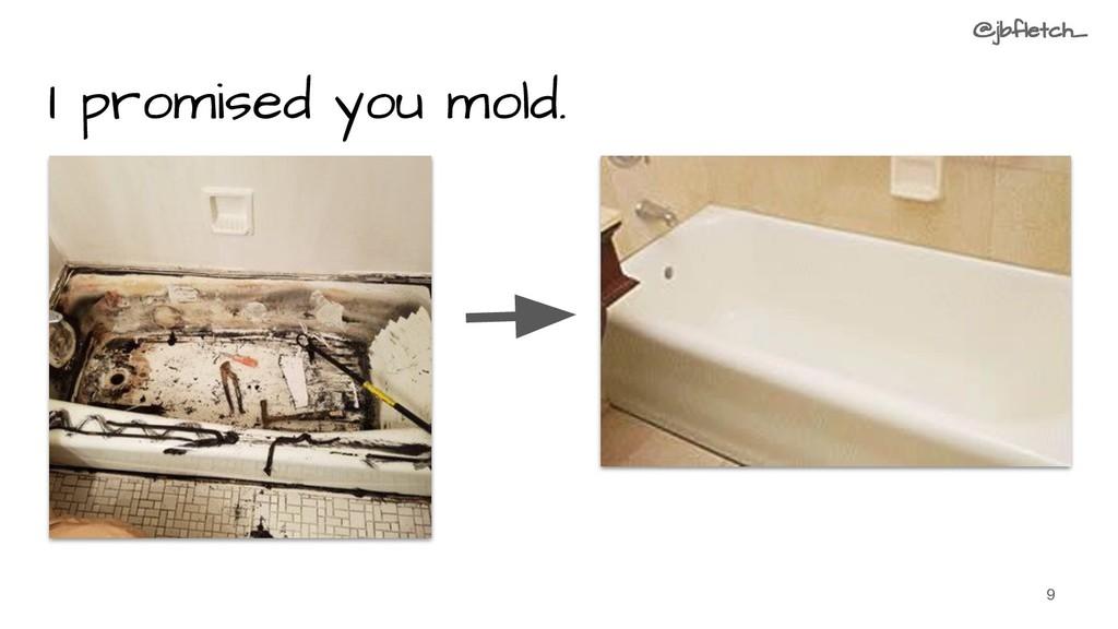 I promised you mold. 9 @jbfletch_